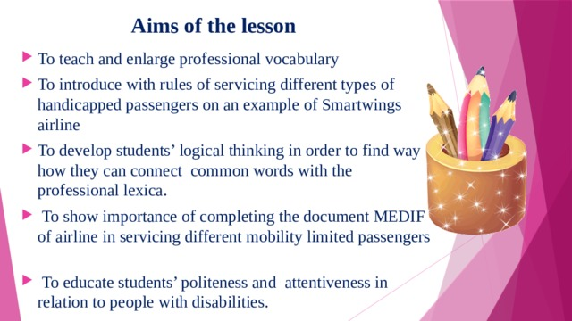 Aims of the lesson To teach and enlarge professional vocabulary To introduce with rules of servicing different types of handicapped passengers on an example of Smartwings airline To develop students' logical thinking in order to find way how they can connect common words with the professional lexica.  To show importance of completing the document MEDIF of airline in servicing different mobility limited passengers  To educate students' politeness and attentiveness in relation to people with disabilities.