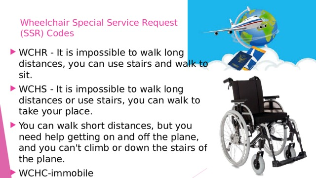 Wheelchair Special Service Request  (SSR) Codes   WCHR - It is impossible to walk long distances, you can use stairs and walk to sit. WCHS - It is impossible to walk long distances or use stairs, you can walk to take your place. You can walk short distances, but you need help getting on and off the plane, and you can't climb or down the stairs of the plane. WCHC-immobile
