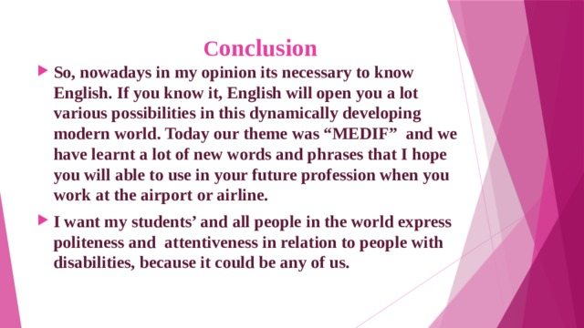 """C onclusion So, nowadays in my opinion its necessary to know English. If you know it, English will open you a lot various possibilities in this dynamically developing modern world. Today our theme was """"MEDIF"""" and we have learnt a lot of new words and phrases that I hope you will able to use in your future profession when you work at the airport or airline. I want my students' and all people in the world express politeness and attentiveness in relation to people with disabilities, because it could be any of us."""