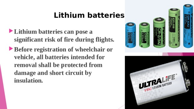 Lithium batteries Lithium batteries can pose a significant risk of fire during flights. Before registration of wheelchair or vehicle, all batteries intended for removal shall be protected from damage and short circuit by insulation.