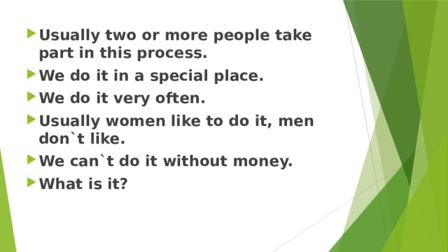 Usually two or more people take part in this process. We do it in a special place. We do it very often. Usually women like to do it, men don`t like. We can`t do it without money. What is it?