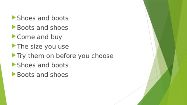 Shoes and boots Boots and shoes Come and buy The size you use Try them on before you choose Shoes and boots Boots and shoes