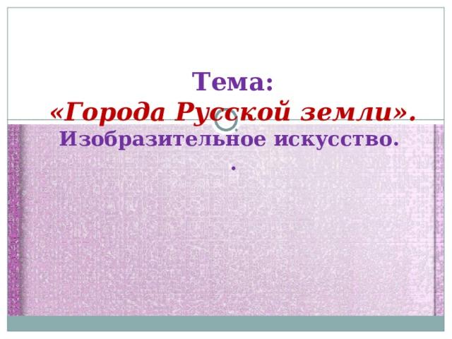 Тема:  «Города Русской земли».  Изобразительное искусство.  .