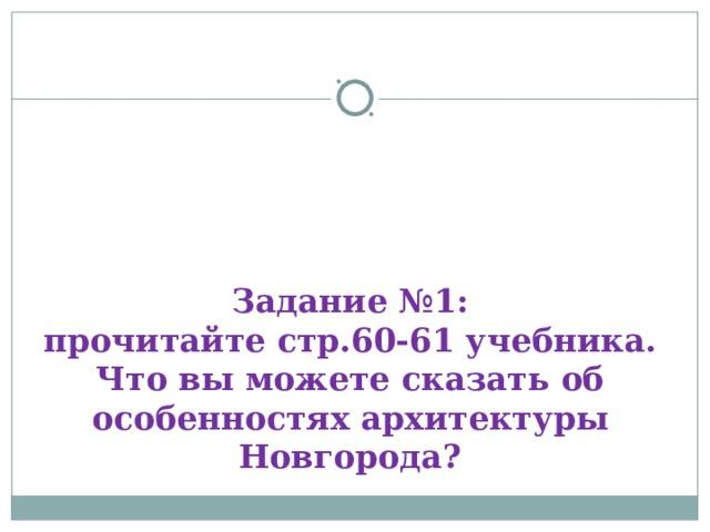 Задание №1:  прочитайте стр.60-61 учебника.  Что вы можете сказать об особенностях архитектуры Новгорода?