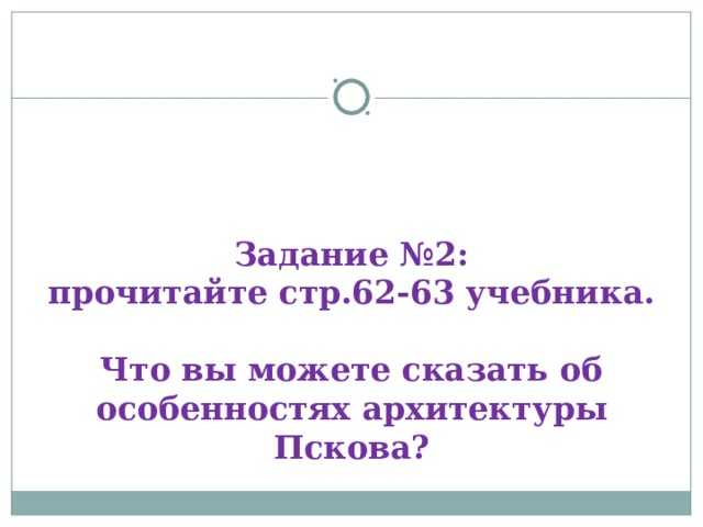 Задание №2:  прочитайте стр.62-63 учебника.   Что вы можете сказать об особенностях архитектуры Пскова?