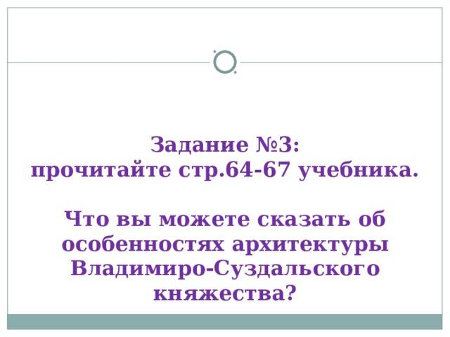 Задание №3:  прочитайте стр.64-67 учебника.   Что вы можете сказать об особенностях архитектуры Владимиро-Суздальского княжества?