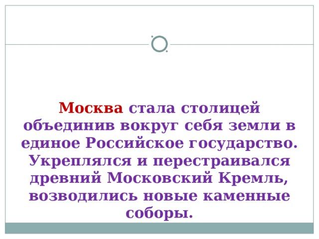 Москва стала столицей объединив вокруг себя земли в единое Российское государство. Укреплялся и перестраивался древний Московский Кремль, возводились новые каменные соборы.