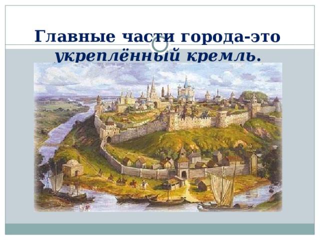 Главные части города-это укреплённый кремль .