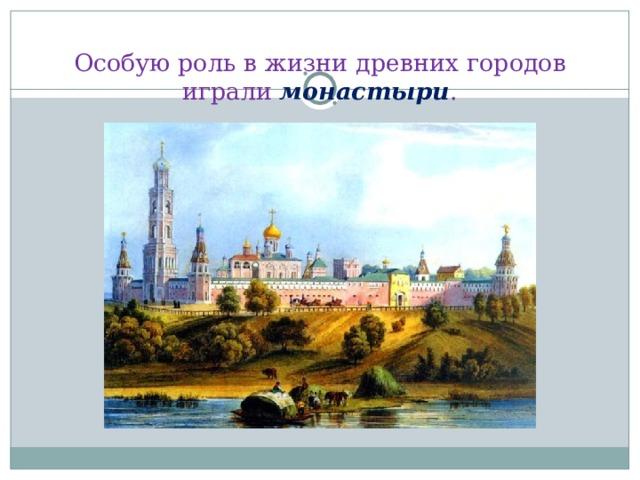 Особую роль в жизни древних городов играли монастыри .