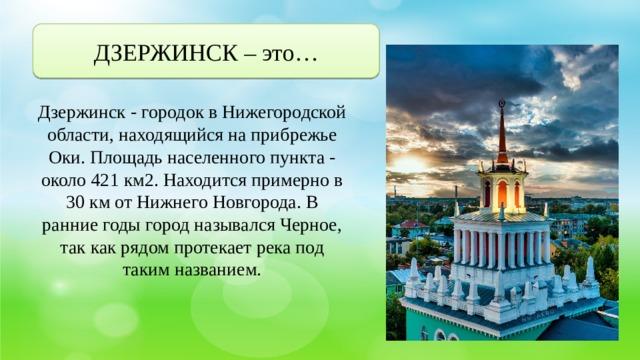 ДЗЕРЖИНСК – это… Дзержинск - городок в Нижегородской области, находящийся на прибрежье Оки. Площадь населенного пункта - около 421 км2. Находится примерно в 30 км от Нижнего Новгорода. В ранние годы город назывался Черное, так как рядом протекает река под таким названием.