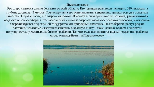 Пырское озеро Это озеро является самым большим во всей области. Его площадь равняется примерно 280 гектарам, а глубина достигает 5 метров. Точная причина его возникновения неизвестно, однако, есть две основные гипотезы. Первая гласит, что озеро – карстовое. В пользу этой теории говорит воронка, расположенная недалеко от южного берега. Согласно второй гипотезе озеро образовалось золовым способом, в котловине.  Озеро находится под охраной государства как природный памятник. На его берегах растут редкие растения, некоторые из которых занесены в красную книгу. Также, данный водоём пользуется популярностью у местных любителей рыбалки. Так что, если вам нравится водный отдых или рыбалка, смело отправляйтесь на Пырское озеро.