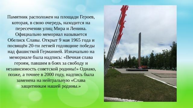 Памятник расположен на площади Героев, которая, в свою очередь, находится на пересечении улиц Мира и Ленина. Официально мемориал называется Обелиск Славы. Открыт 9 мая 1965 года и посвящён 20-ти летней годовщине победы над фашисткой Германией. Изначально на мемориале была надпись: «Вечная слава героям, павшим в боях за свободу и независимость советской родины!» Однако, позже, а точнее в 2000 году, надпись была заменена на нейтральную «Слава защитникам нашей родины.»