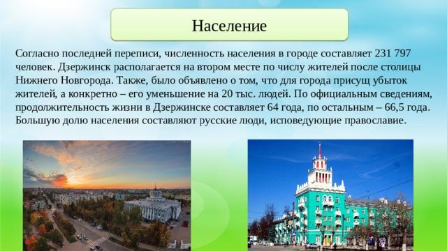 Население Согласно последней переписи, численность населения в городе составляет 231 797 человек. Дзержинск располагается на втором месте по числу жителей после столицы Нижнего Новгорода. Также, было объявлено о том, что для города присущ убыток жителей, а конкретно – его уменьшение на 20 тыс. людей. По официальным сведениям, продолжительность жизни в Дзержинске составляет 64 года, по остальным – 66,5 года. Большую долю населения составляют русские люди, исповедующие православие.