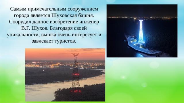 Самым примечательным сооружением города является Шуховская башня. Соорудил данное изобретение инженер В.Г. Шухов. Благодаря своей уникальности, вышка очень интересует и завлекает туристов.