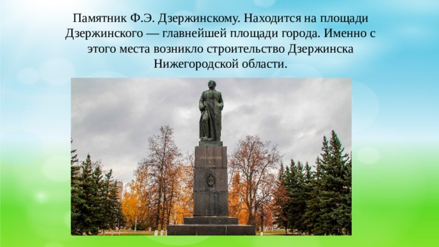 Памятник Ф.Э. Дзержинскому. Находится на площади Дзержинского — главнейшей площади города. Именно с этого места возникло строительство Дзержинска Нижегородской области.
