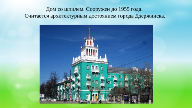 Дом со шпилем. Сооружен до 1955 года. Считается архитектурным достоянием города Дзержинска.