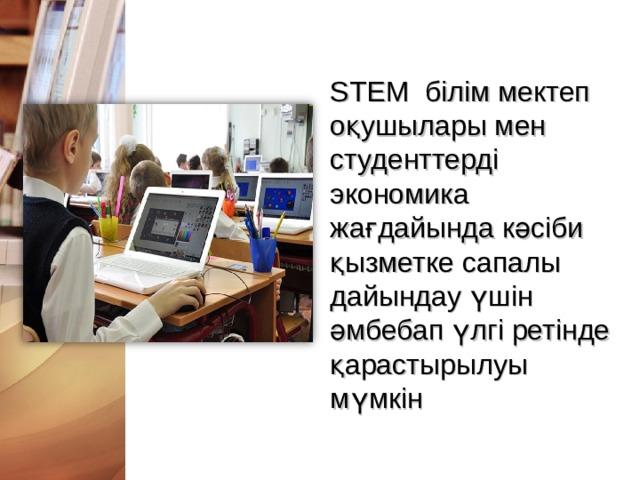 STEM білім мектеп оқушылары мен студенттерді экономика жағдайында кәсіби қызметке сапалы дайындау үшін әмбебап үлгі ретінде қарастырылуы мүмкін