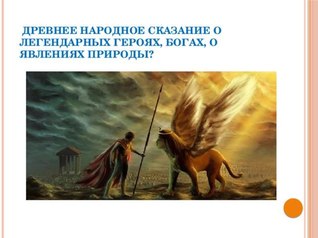 Древнее народное сказание о легендарных героях, богах, о явлениях природы?