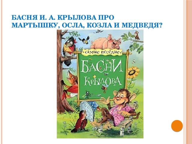 Басня И. А. Крылова про Мартышку, Осла, Козла и Медведя?