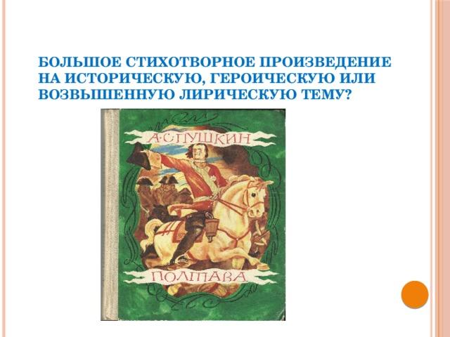 Большое стихотворное произведение на историческую, героическую или возвышенную лирическую тему?