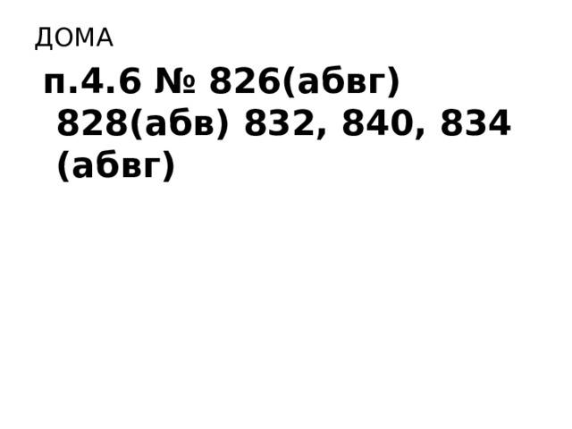 ДОМА  п.4.6 № 826(абвг) 828(абв) 832, 840, 834 (абвг)