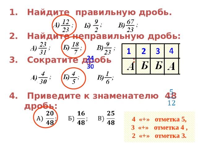 1. Найдите правильную дробь.  2. Найдите неправильную дробь:  3. Сократите дробь :   4. Приведите к знаменателю 48 дробь:    4 «+» отметка 5,  3 «+» отметка 4 ,  2 «+» отметка 3.