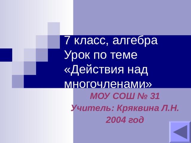 7 класс, алгебра  Урок по теме «Действия над многочленами» МОУ СОШ № 31 Учитель: Кряквина Л.Н. 2004 год