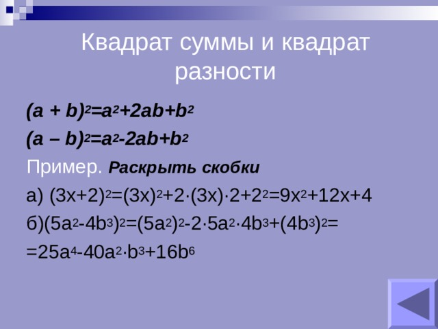 Квадрат суммы и квадрат разности ( a + b) 2 =a 2 +2ab+b 2 (a – b) 2 =a 2 -2ab+b 2 Пример.  Раскрыть скобки а) (3x+2) 2 =(3x) 2 +2 ∙(3x)∙2+2 2 =9x 2 +12x+4 б) (5a 2 -4b 3 ) 2 =(5a 2 ) 2 -2∙5a 2 ∙4b 3 +(4b 3 ) 2 = =25a 4 -40a 2 ∙b 3 +16b 6