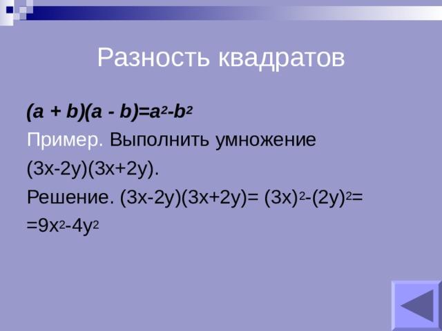 Разность квадратов (a + b)(a - b)=a 2 -b 2 Пример. Выполнить умножение (3х-2у)(3х+2у). Решение. (3х-2у)(3х+2у)= (3х) 2 -(2у) 2 = =9х 2 -4у 2
