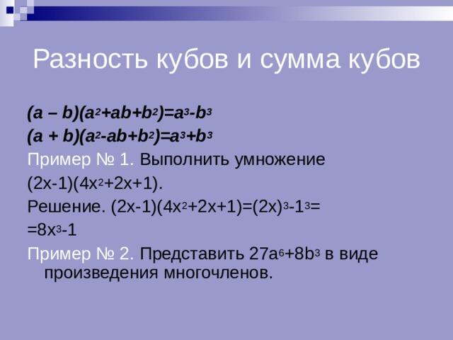 Разность кубов и сумма кубов ( a – b)(a 2 +ab+b 2 )=a 3 -b 3 (a + b)(a 2 -ab+b 2 )=a 3 +b 3 Пример № 1. Выполнить умножение (2х-1)(4х 2 +2х+1). Решение. (2х-1)(4х 2 +2х+1)=(2х) 3 -1 3 = =8х 3 -1 Пример № 2. Представить 27 a 6 +8b 3 в виде произведения многочленов.