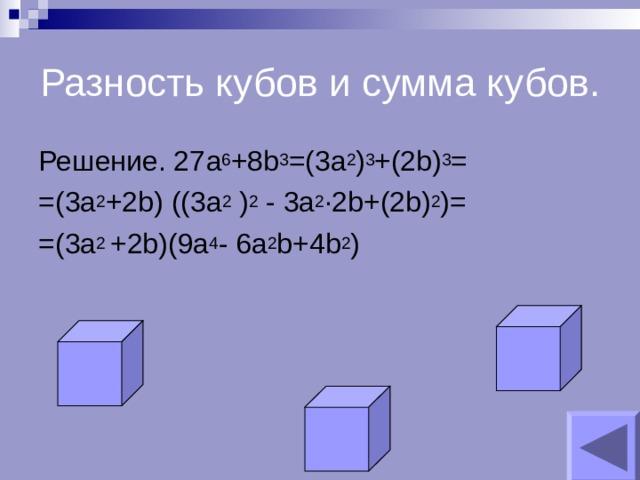 Разность кубов и сумма кубов. Решение. 27 a 6 +8b 3 =(3 a 2 ) 3 +(2b) 3 = =(3a 2 +2b) ((3a 2 ) 2  - 3a 2 ∙2b+(2b) 2 )= =( 3a 2 +2b)(9a 4 - 6a 2 b+4b 2 )