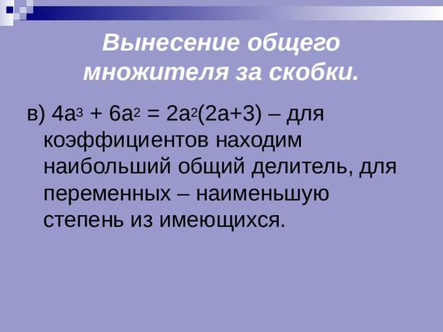 Вынесение общего множителя за скобки. в) 4а 3 + 6а 2 = 2а 2 (2а+3) – для коэффициентов находим наибольший общий делитель, для переменных – наименьшую степень из имеющихся.