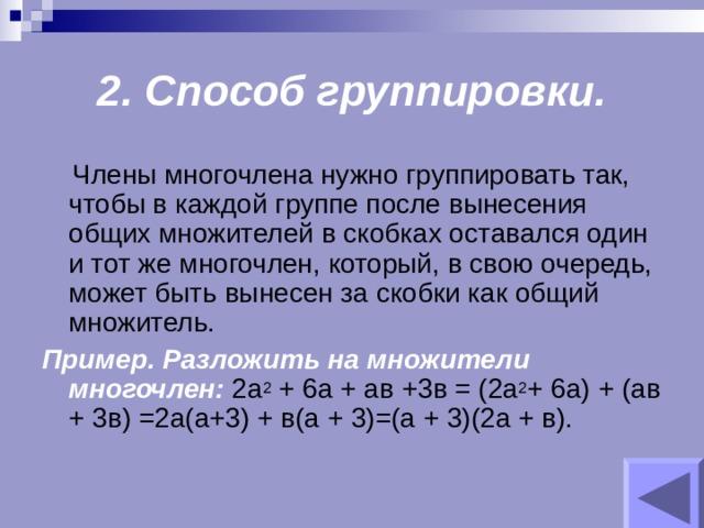 2. Способ группировки.  Члены многочлена нужно группировать так, чтобы в каждой группе после вынесения общих множителей в скобках оставался один и тот же многочлен, который, в свою очередь, может быть вынесен за скобки как общий множитель. Пример. Разложить на множители многочлен: 2а 2 + 6а + ав +3в = (2а 2 + 6а) + (ав + 3в) =2а(а+3) + в(а + 3)=(а + 3)(2а + в).