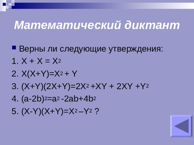 Математический диктант Верны ли следующие утверждения: 1. X + X = X 2 2. X(X+Y)=X 2 + Y 3. (X+Y)(2X+Y)=2X 2 +XY + 2XY +Y 2 4. (a-2b) 2 =a 2 -2ab+4b 2 5. (X-Y)(X+Y)=X 2 –Y 2  ?