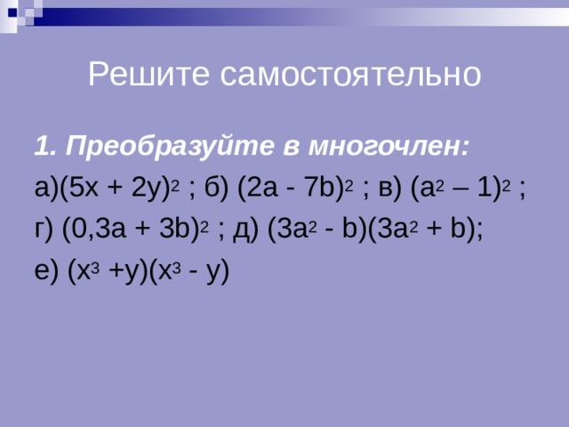 Решите самостоятельно 1. Преобразуйте в многочлен: а) (5x + 2y ) 2 ;  б ) (2a - 7b) 2  ; в ) (a 2 – 1 ) 2 ;  г ) (0,3a + 3b) 2  ; д ) (3a 2 - b)(3a 2 + b); е ) (x 3 +y)(x 3 - y)