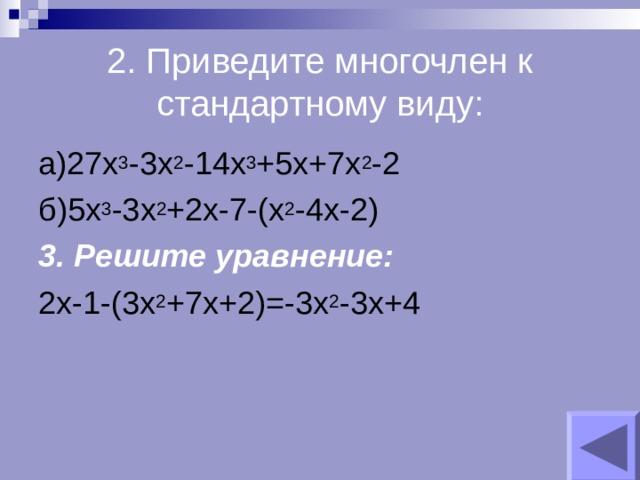2. Приведите многочлен к стандартному виду: а)27х 3 -3х 2 -14х 3 +5х+7х 2 -2 б)5х 3 -3х 2 +2х-7-(х 2 -4х-2) 3. Решите уравнение:  2х-1-(3х 2 +7х+2)=-3х 2 -3х+4