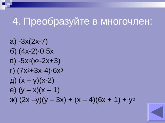 4. Преобразуйте в многочлен: а) -3х(2х-7) б) (4х-2) ∙0,5х в) -5х 2 (х 2 -2х+3) г) (7х 2 +3х-4)∙6х 3 д) (х + у)(х-2) е) (у – х)(х – 1) ж) (2х –у)(у – 3х) + (х – 4)(6х + 1) + у 2