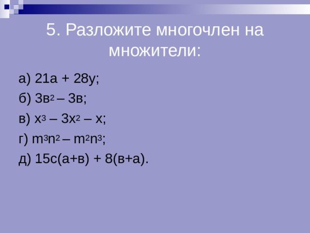 5. Разложите многочлен на множители: а) 21а + 28у; б) 3в 2 – 3в; в) х 3 – 3х 2 – х; г) m 3 n 2 – m 2 n 3 ; д) 15с(а+в) + 8(в+а).