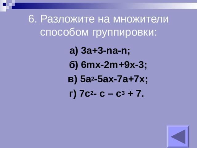 6. Разложите на множители способом группировки:  а) 3a+3-na-n;  б) 6mx-2m+9x-3;  в) 5a 2 -5ax-7a+7x;  г) 7c 2 - c – c 3 + 7 .