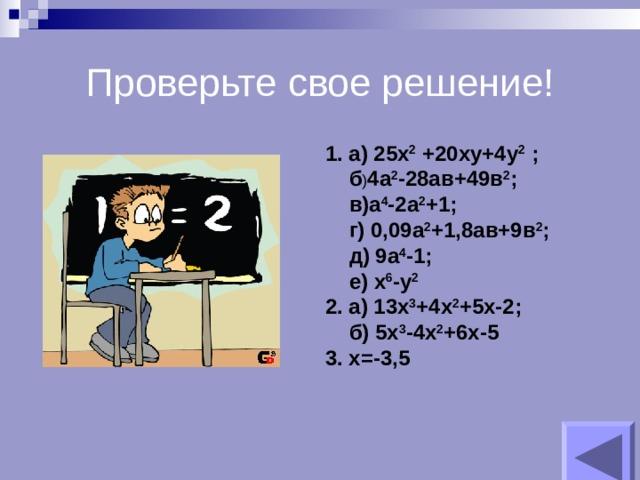 Проверьте свое решение!  а) 25х 2 +20ху+4у 2 ;  б ) 4а 2 -28ав+49в 2 ;  в)а 4 -2а 2 +1;  г) 0,09а 2 +1,8ав+9в 2 ;  д) 9а 4 -1;  е) х 6 -у 2 2. а) 13х 3 +4х 2 +5х-2;  б) 5х 3 -4х 2 +6х-5 3. х=-3,5