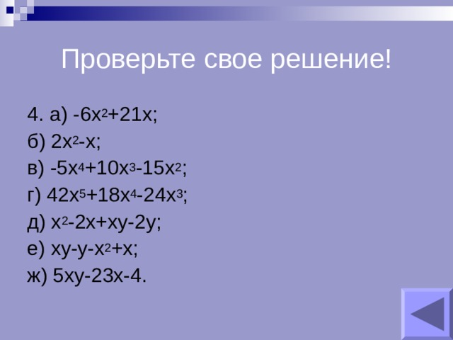 Проверьте свое решение! 4. а) -6х 2 +21х; б) 2х 2 -х; в) -5х 4 +10х 3 -15х 2 ; г) 42х 5 +18х 4 -24х 3 ; д) х 2 -2х+ху-2у; е) ху-у-х 2 +х; ж) 5ху-23х-4.