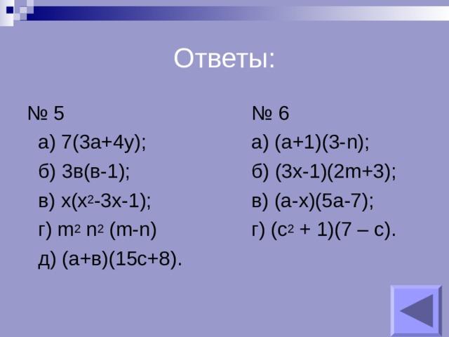 Ответы: № 5      № 6  а) 7(3а+4у);    а) (а+1)(3- n);  б) 3в(в-1);    б) (3x-1)(2m+3);  в) х(х 2 -3х-1);    в) (a-x)(5a-7);  г) m 2 n 2 (m-n)    г) (c 2 + 1)(7 – c).  д) ( а+в)(15с+8) .