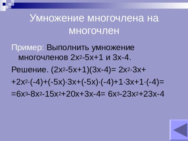 Умножение многочлена на многочлен Пример: Выполнить умножение многочленов 2х 2 -5х+1 и 3х-4. Решение. (2х 2 -5х+1)(3х-4)= 2х 2 ∙3х+ +2х 2 ∙(-4)+(-5х)∙3х+(-5х)∙(-4)+1∙3х+1∙(-4)= =6х 3 -8х 2 -15х 2 +20х+3х-4= 6х 3 -23х 2 +23х-4