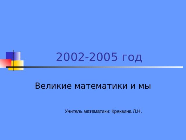 2002-2005 год Великие математики и мы Учитель математики: Кряквина Л.Н.