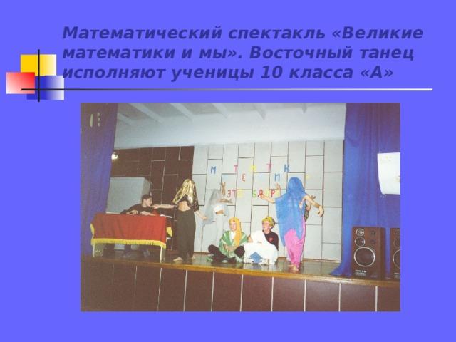 Математический спектакль «Великие математики и мы». Восточный танец исполняют ученицы 10 класса «А»