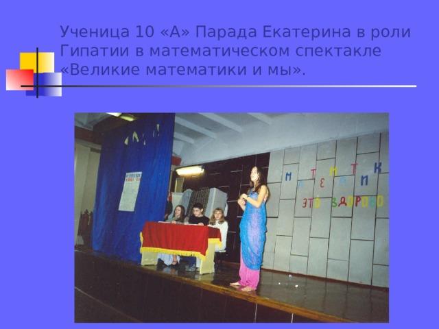 Ученица 10 «А» Парада Екатерина в роли Гипатии в математическом спектакле «Великие математики и мы».