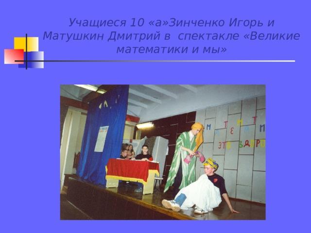 Учащиеся 10 «а»Зинченко Игорь и Матушкин Дмитрий в спектакле «Великие математики и мы»