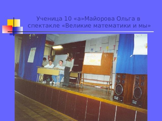 Ученица 10 «а»Майорова Ольга в спектакле «Великие математики и мы»