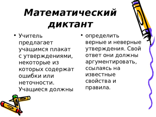 Математический диктант Учитель предлагает учащимся плакат с утверждениями, некоторые из которых содержат ошибки или неточности. Учащиеся должны определить верные и неверные утверждения. Свой ответ они должны аргументировать, ссылаясь на известные свойства и правила.
