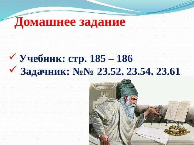 Домашнее задание  Учебник: стр. 185 – 186  Задачник: №№ 23.52, 23.54, 23.61